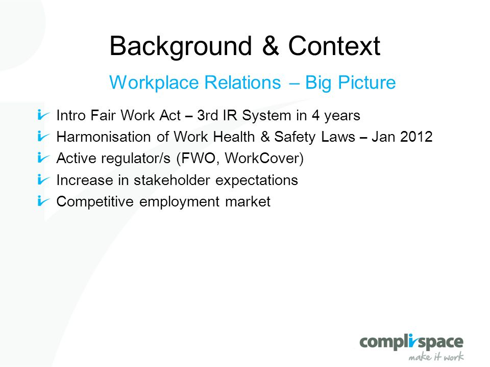 Background & Context Workplace Relations – Big Picture Intro Fair Work Act – 3rd IR System in 4 years Harmonisation of Work Health & Safety Laws – Jan