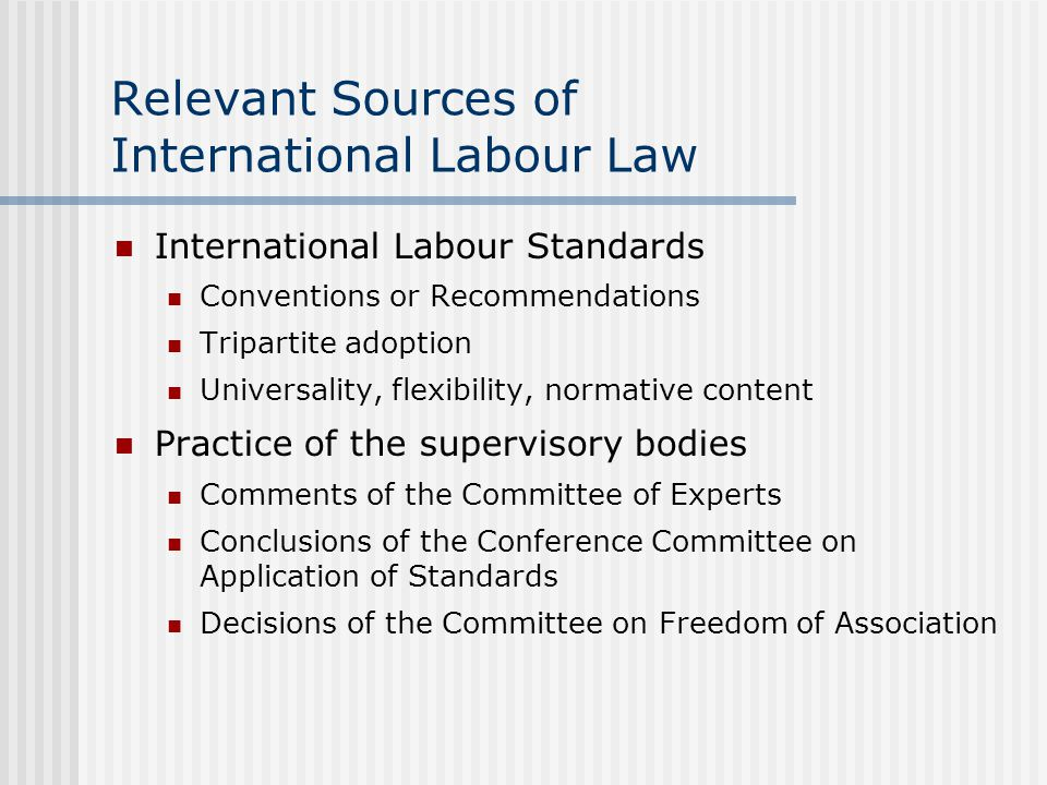 Relevant Sources of International Labour Law International Labour Standards Conventions or Recommendations Tripartite adoption Universality, flexibility, normative content Practice of the supervisory bodies Comments of the Committee of Experts Conclusions of the Conference Committee on Application of Standards Decisions of the Committee on Freedom of Association