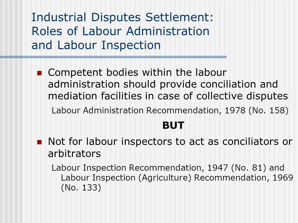 Industrial Disputes Settlement: Roles of Labour Administration and Labour Inspection Competent bodies within the labour administration should provide conciliation and mediation facilities in case of collective disputes Labour Administration Recommendation, 1978 (No.