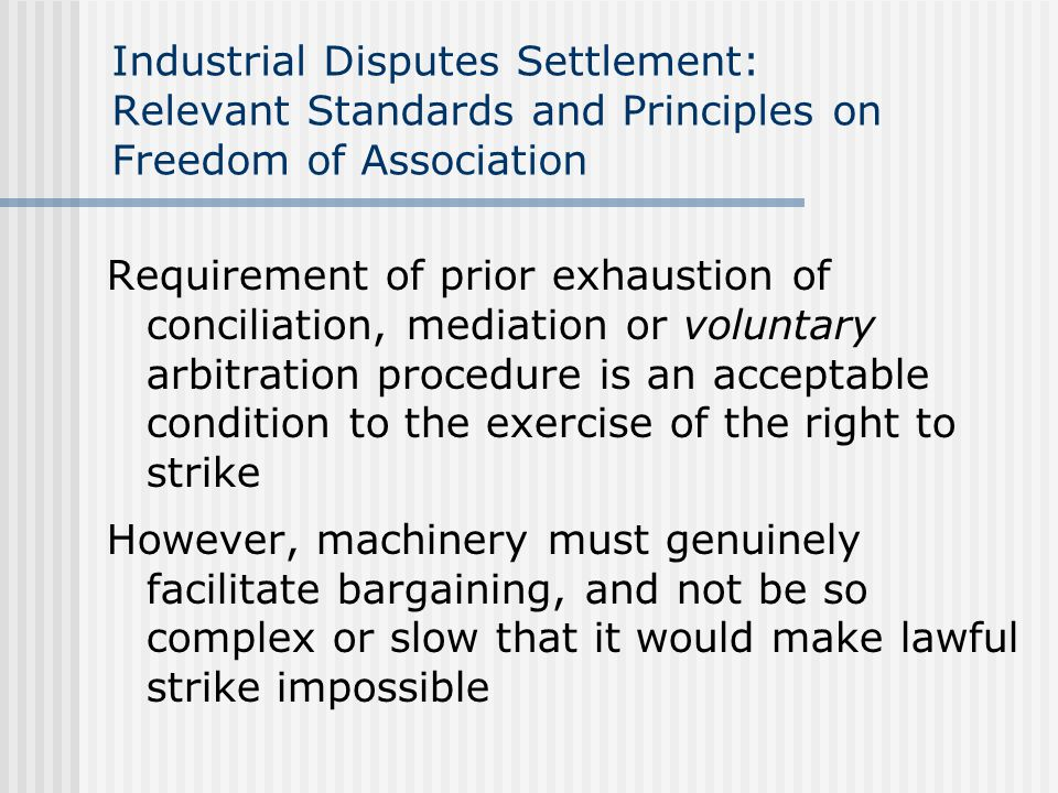Industrial Disputes Settlement: Relevant Standards and Principles on Freedom of Association Requirement of prior exhaustion of conciliation, mediation or voluntary arbitration procedure is an acceptable condition to the exercise of the right to strike However, machinery must genuinely facilitate bargaining, and not be so complex or slow that it would make lawful strike impossible