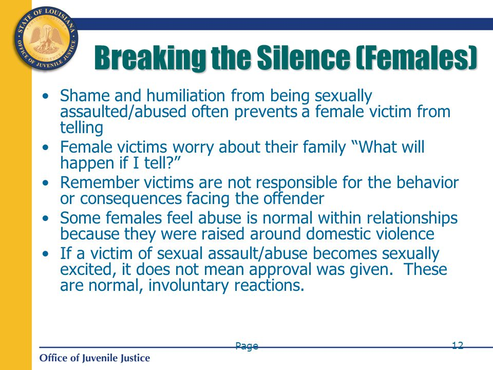 Page 12 Breaking the Silence (Females) Shame and humiliation from being sexually assaulted/abused often prevents a female victim from telling Female victims worry about their family What will happen if I tell Remember victims are not responsible for the behavior or consequences facing the offender Some females feel abuse is normal within relationships because they were raised around domestic violence If a victim of sexual assault/abuse becomes sexually excited, it does not mean approval was given.