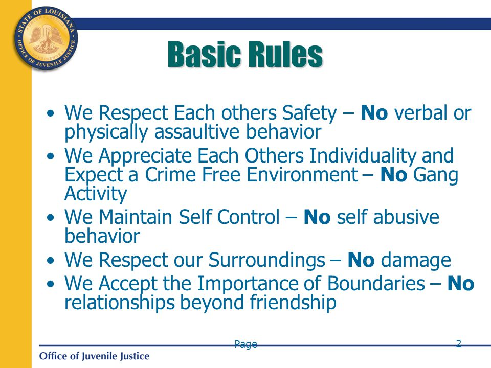 Page 2 Basic Rules We Respect Each others Safety – No verbal or physically assaultive behavior We Appreciate Each Others Individuality and Expect a Crime Free Environment – No Gang Activity We Maintain Self Control – No self abusive behavior We Respect our Surroundings – No damage We Accept the Importance of Boundaries – No relationships beyond friendship