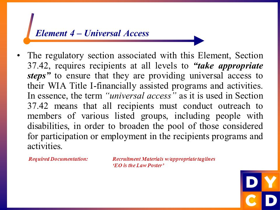 Element 4 – Universal Access The regulatory section associated with this Element, Section 37.42, requires recipients at all levels to take appropriate steps to ensure that they are providing universal access to their WIA Title I-financially assisted programs and activities.