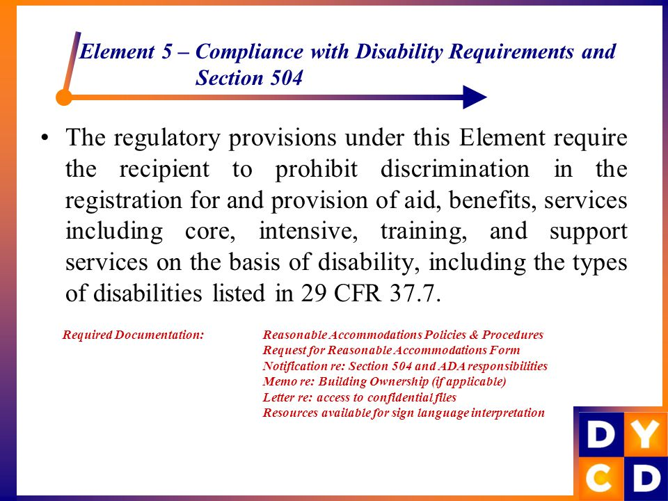 Element 5 – Compliance with Disability Requirements and Section 504 The regulatory provisions under this Element require the recipient to prohibit discrimination in the registration for and provision of aid, benefits, services including core, intensive, training, and support services on the basis of disability, including the types of disabilities listed in 29 CFR 37.7.