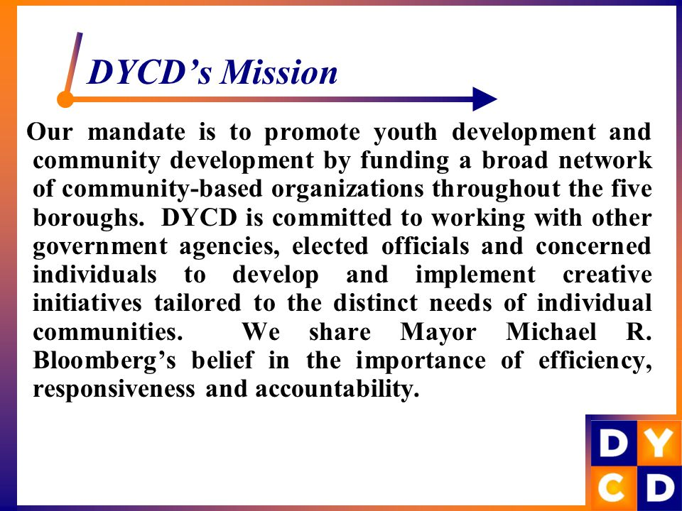 DYCD's Mission Our mandate is to promote youth development and community development by funding a broad network of community-based organizations throughout the five boroughs.