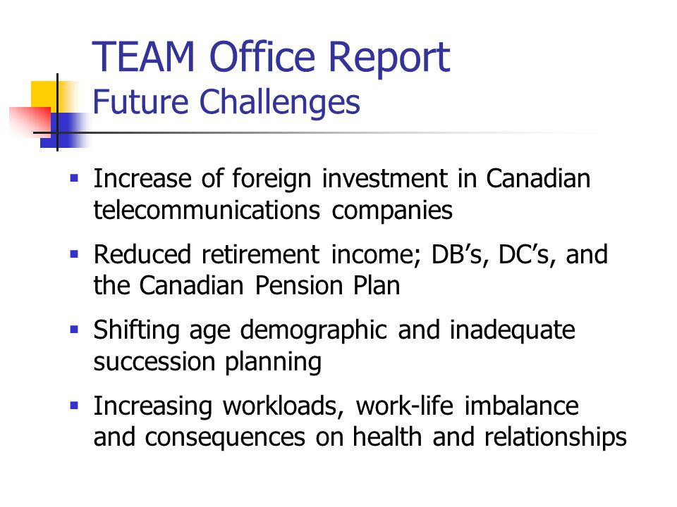 TEAM Office Report Future Challenges  Increase of foreign investment in Canadian telecommunications companies  Reduced retirement income; DB's, DC's, and the Canadian Pension Plan  Shifting age demographic and inadequate succession planning  Increasing workloads, work-life imbalance and consequences on health and relationships