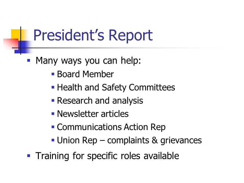 President's Report  Many ways you can help:  Board Member  Health and Safety Committees  Research and analysis  Newsletter articles  Communications Action Rep  Union Rep – complaints & grievances  Training for specific roles available