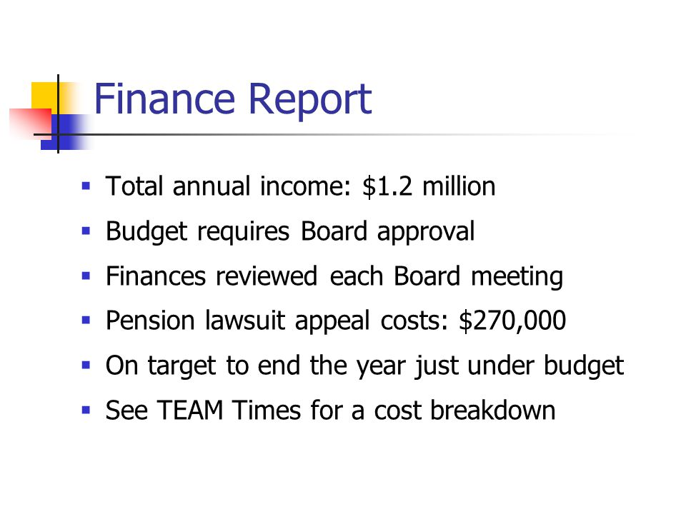 Finance Report  Total annual income: $1.2 million  Budget requires Board approval  Finances reviewed each Board meeting  Pension lawsuit appeal costs: $270,000  On target to end the year just under budget  See TEAM Times for a cost breakdown