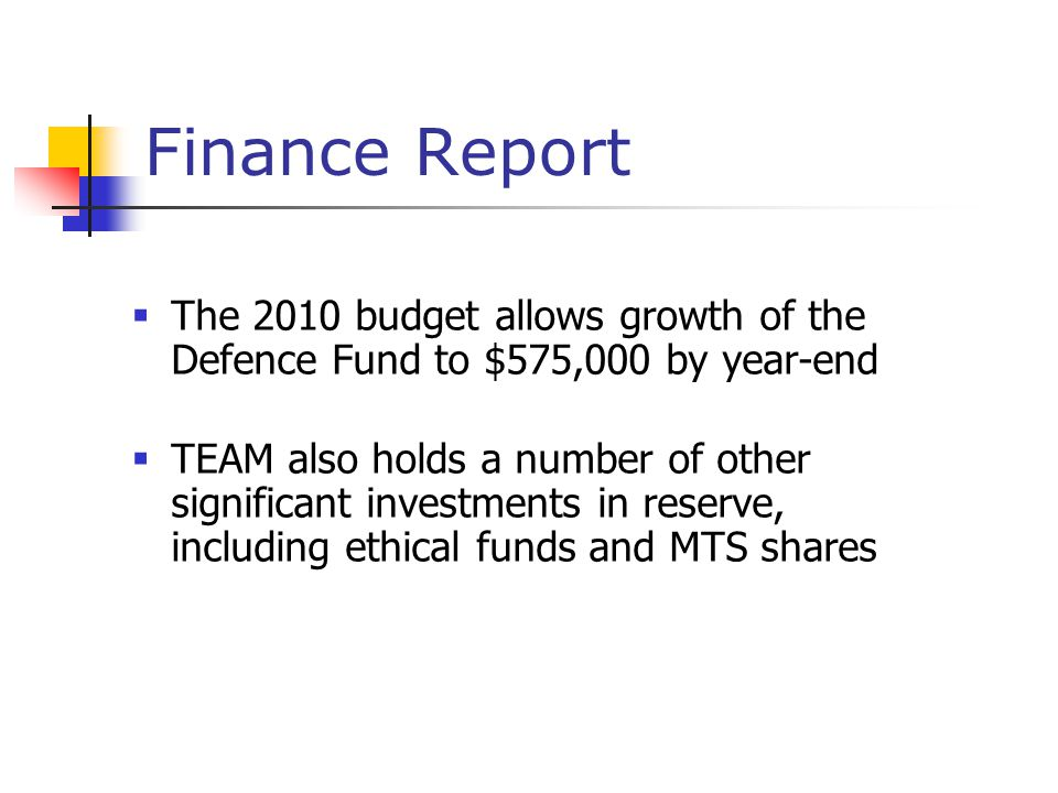 Finance Report  The 2010 budget allows growth of the Defence Fund to $575,000 by year-end  TEAM also holds a number of other significant investments in reserve, including ethical funds and MTS shares