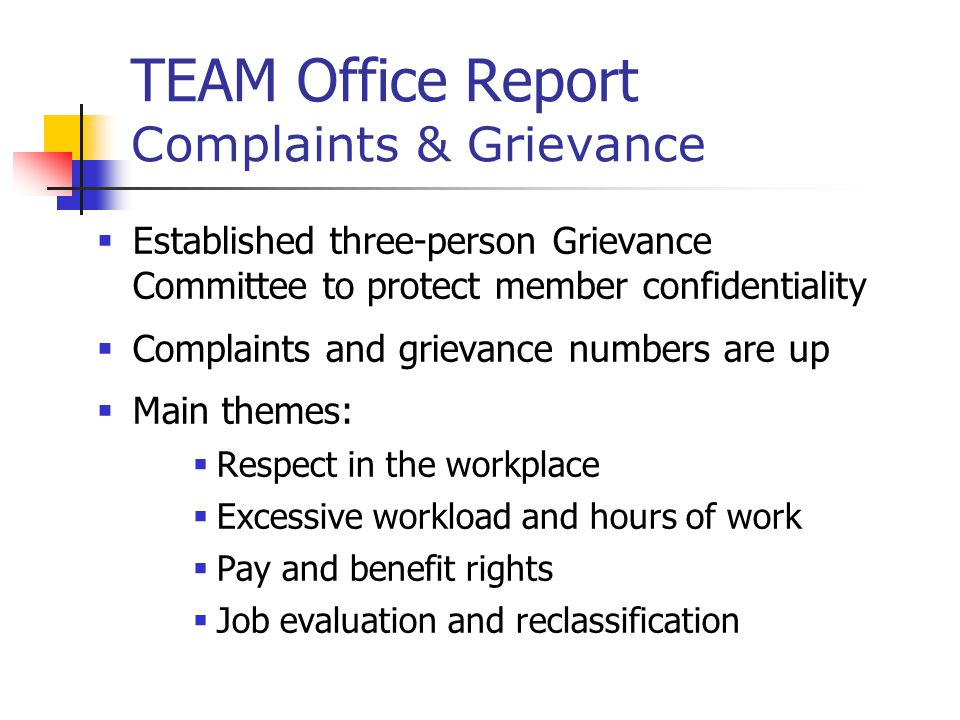 TEAM Office Report Complaints & Grievance  Established three-person Grievance Committee to protect member confidentiality  Complaints and grievance numbers are up  Main themes:  Respect in the workplace  Excessive workload and hours of work  Pay and benefit rights  Job evaluation and reclassification