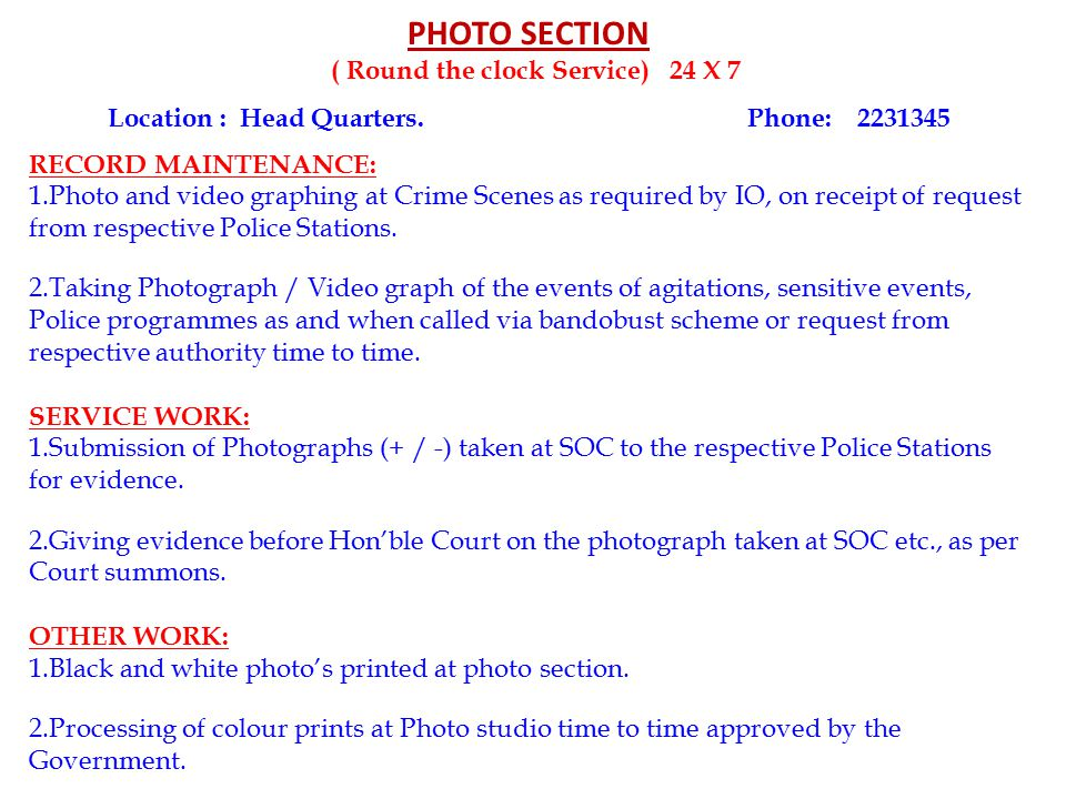PHOTO SECTION ( Round the clock Service) 24 X 7 Location : Head Quarters.Phone: 2231345 RECORD MAINTENANCE: 1.Photo and video graphing at Crime Scenes