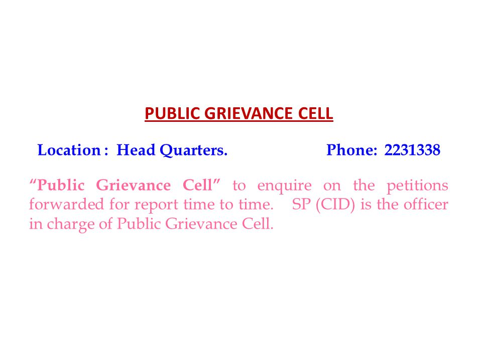 PUBLIC GRIEVANCE CELL Location : Head Quarters.Phone: 2231338 Public Grievance Cell to enquire on the petitions forwarded for report time to time.