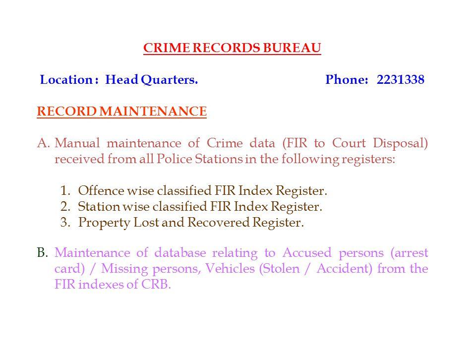 CRIME RECORDS BUREAU Location : Head Quarters.Phone: 2231338 RECORD MAINTENANCE A.Manual maintenance of Crime data (FIR to Court Disposal) received fr