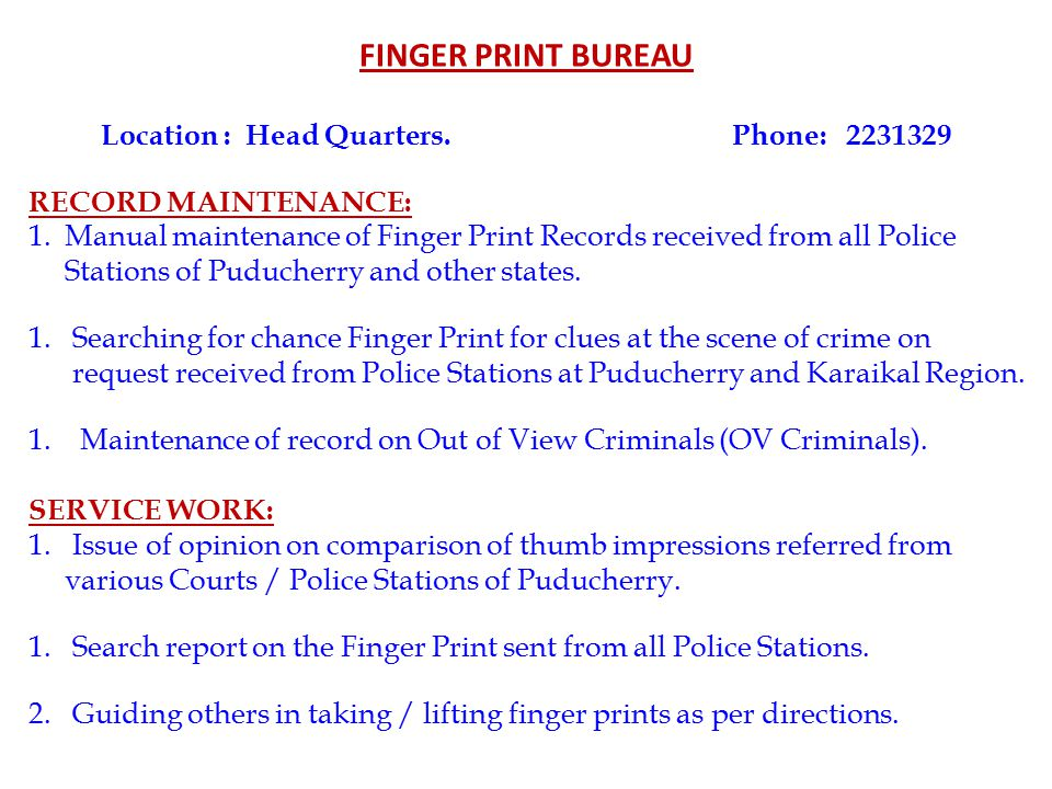 FINGER PRINT BUREAU Location : Head Quarters.Phone: 2231329 RECORD MAINTENANCE: 1.