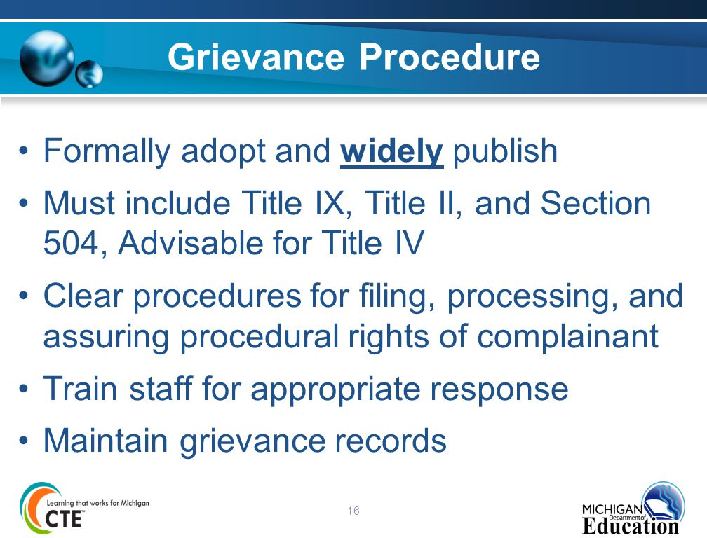 16 Grievance Procedure Formally adopt and widely publish Must include Title IX, Title II, and Section 504, Advisable for Title IV Clear procedures for