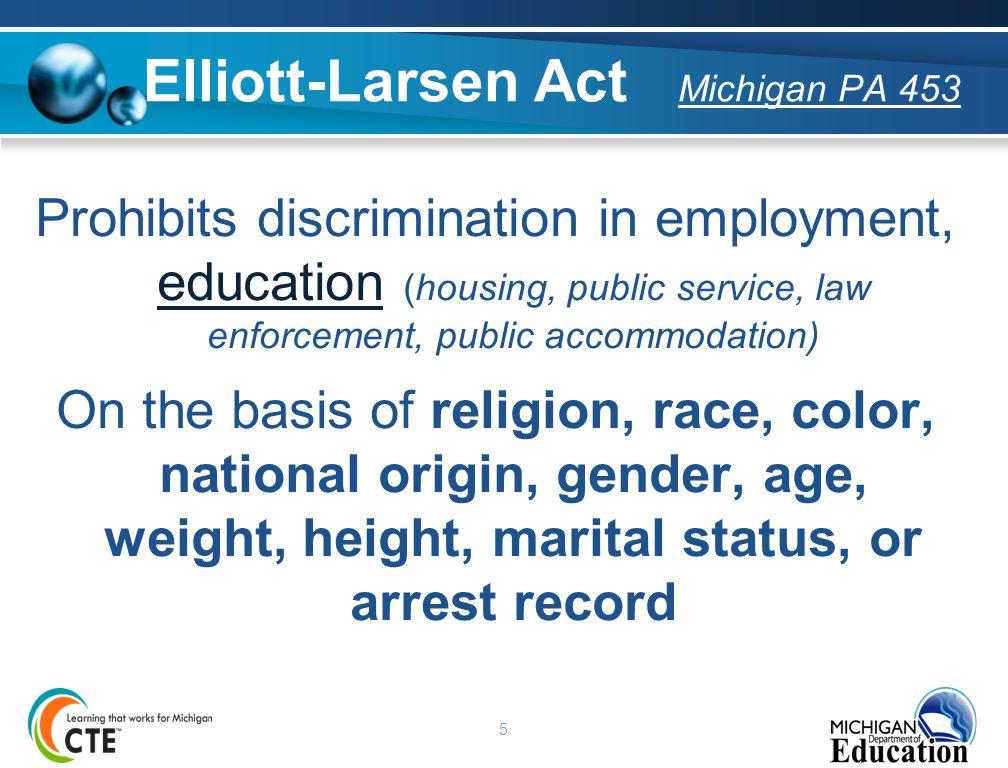 5 Elliott-Larsen Act Michigan PA 453 Prohibits discrimination in employment, education (housing, public service, law enforcement, public accommodation