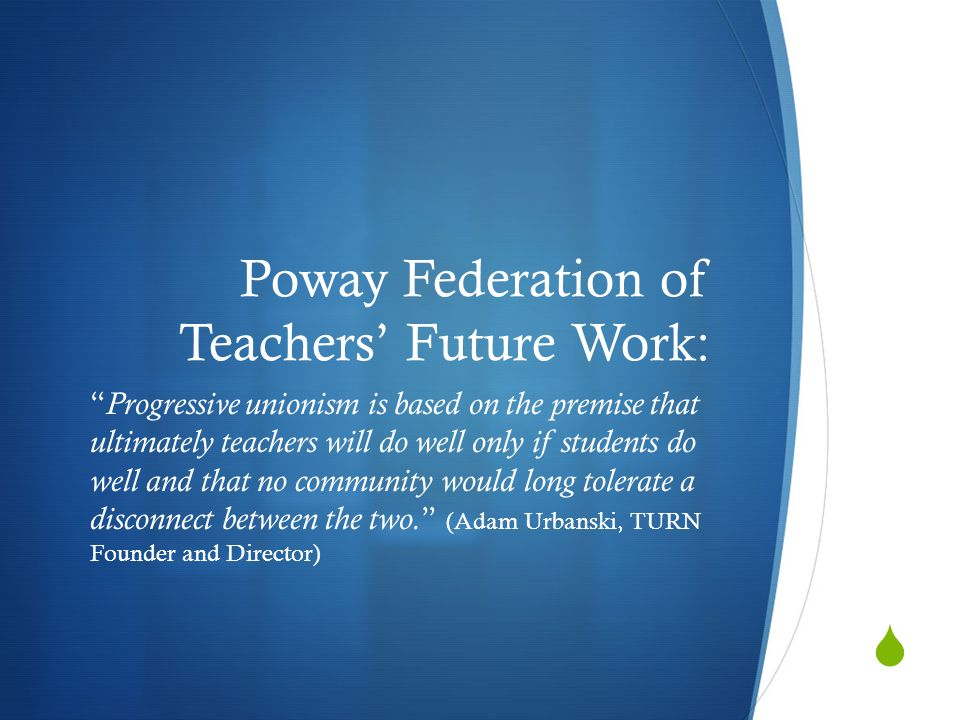  Poway Federation of Teachers' Future Work: Progressive unionism is based on the premise that ultimately teachers will do well only if students do well and that no community would long tolerate a disconnect between the two.