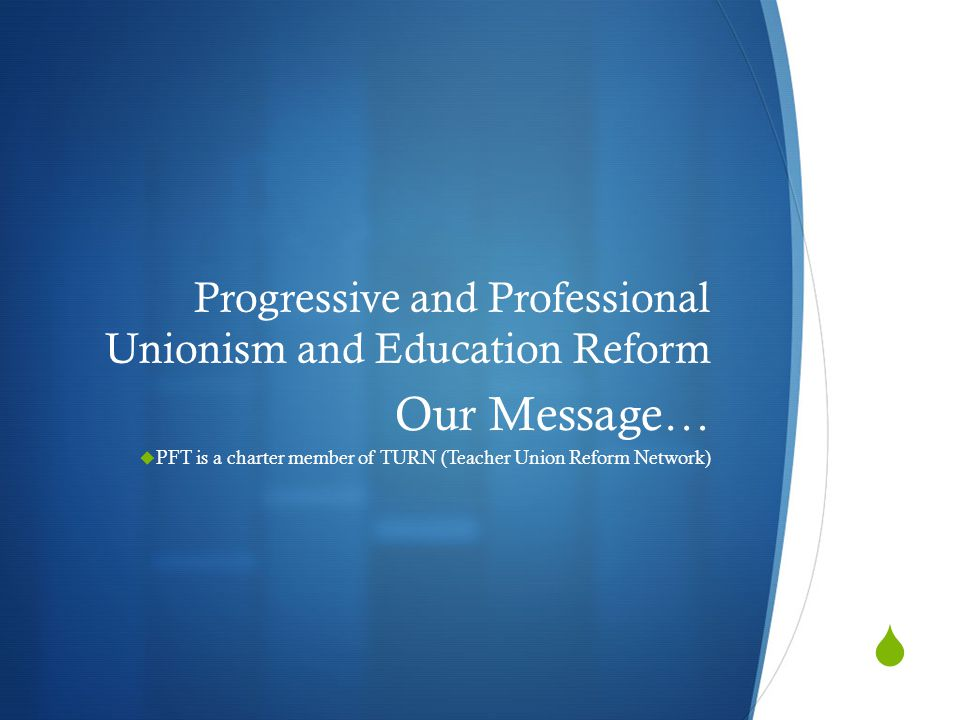  Progressive and Professional Unionism and Education Reform Our Message…  PFT is a charter member of TURN (Teacher Union Reform Network)