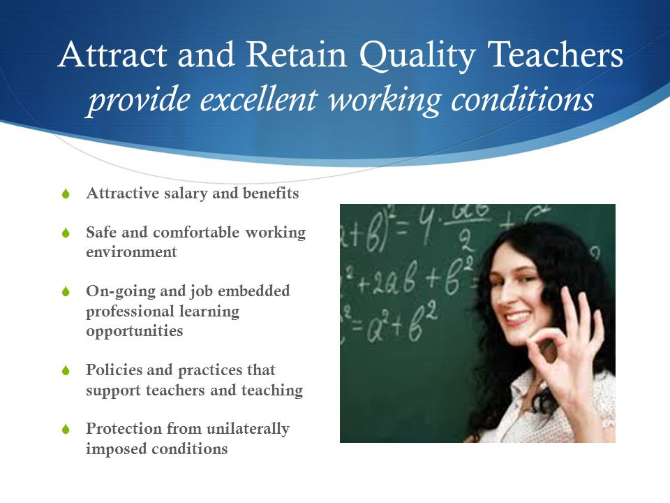 Attract and Retain Quality Teachers provide excellent working conditions  Attractive salary and benefits  Safe and comfortable working environment  On-going and job embedded professional learning opportunities  Policies and practices that support teachers and teaching  Protection from unilaterally imposed conditions