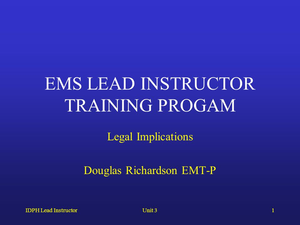 IDPH Lead InstructorUnit 31 EMS LEAD INSTRUCTOR TRAINING PROGAM Legal Implications Douglas Richardson EMT-P