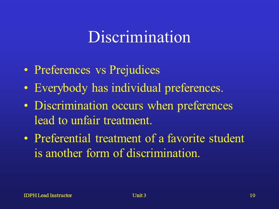 IDPH Lead InstructorUnit 310 Discrimination Preferences vs Prejudices Everybody has individual preferences.