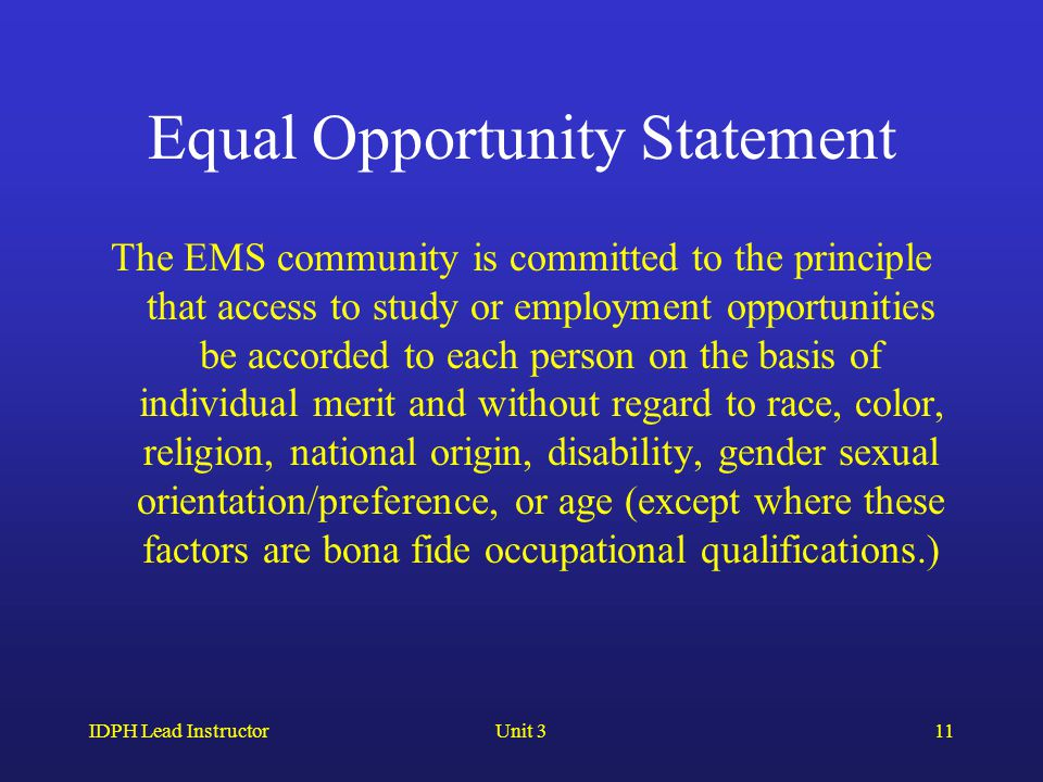 IDPH Lead InstructorUnit 311 Equal Opportunity Statement The EMS community is committed to the principle that access to study or employment opportunities be accorded to each person on the basis of individual merit and without regard to race, color, religion, national origin, disability, gender sexual orientation/preference, or age (except where these factors are bona fide occupational qualifications.)