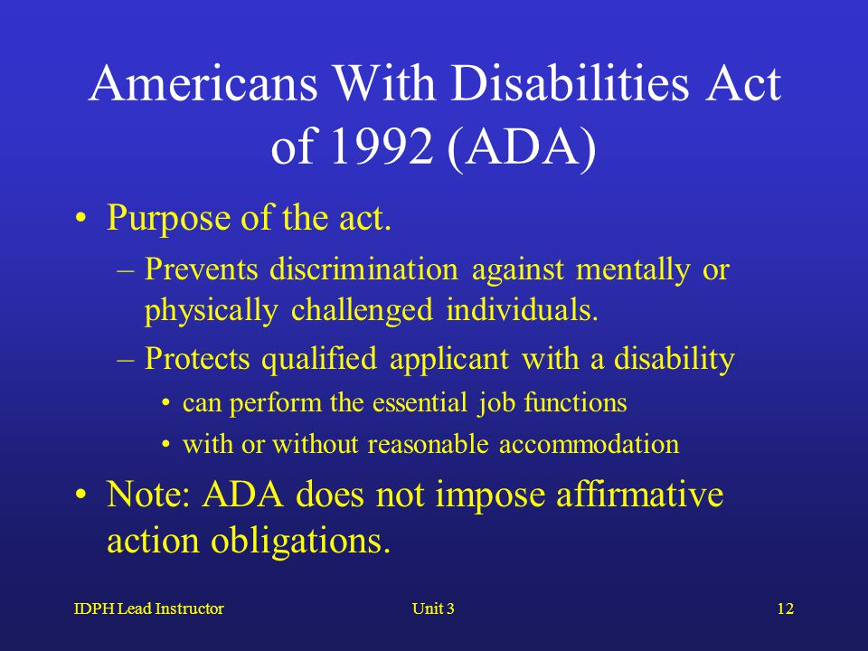 IDPH Lead InstructorUnit 312 Americans With Disabilities Act of 1992 (ADA) Purpose of the act. –Prevents discrimination against mentally or physically