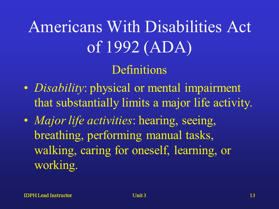 IDPH Lead InstructorUnit 313 Americans With Disabilities Act of 1992 (ADA) Definitions Disability: physical or mental impairment that substantially limits a major life activity.