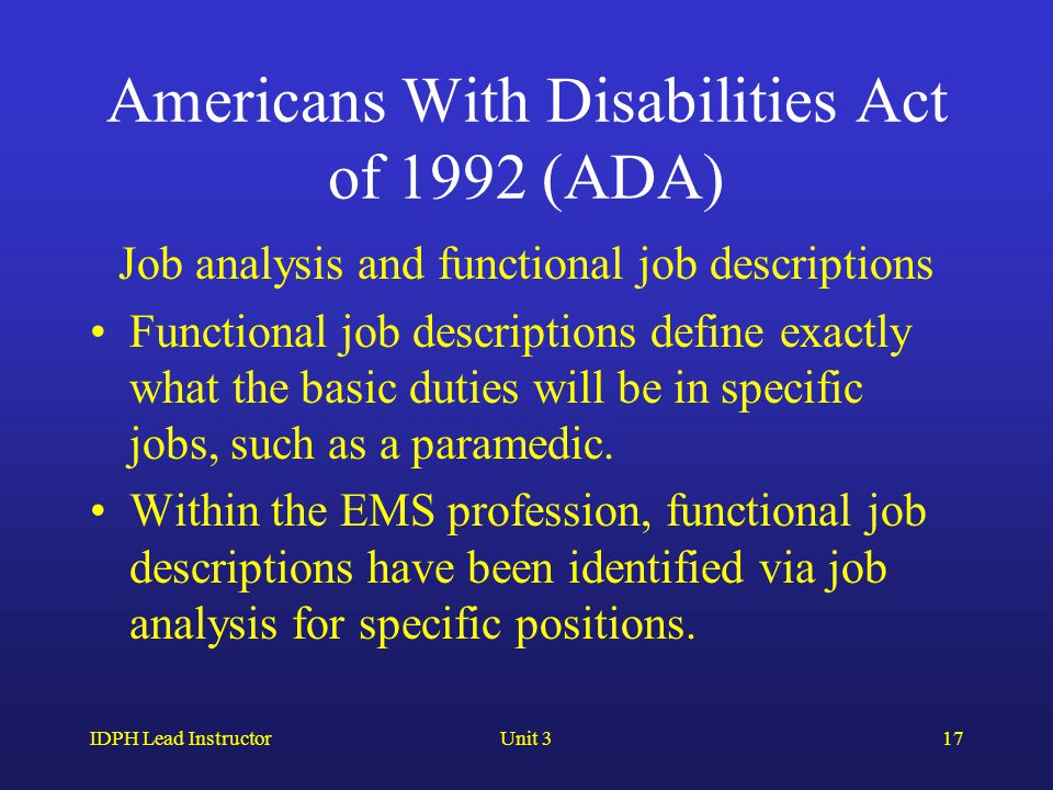 IDPH Lead InstructorUnit 317 Americans With Disabilities Act of 1992 (ADA) Job analysis and functional job descriptions Functional job descriptions define exactly what the basic duties will be in specific jobs, such as a paramedic.