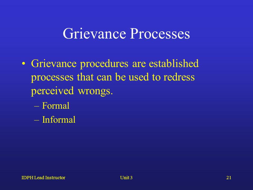 IDPH Lead InstructorUnit 321 Grievance Processes Grievance procedures are established processes that can be used to redress perceived wrongs. –Formal