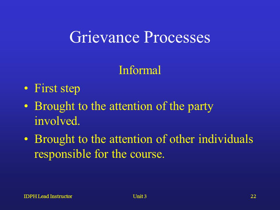IDPH Lead InstructorUnit 322 Grievance Processes Informal First step Brought to the attention of the party involved.
