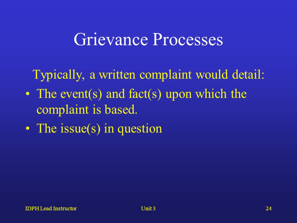 IDPH Lead InstructorUnit 324 Grievance Processes Typically, a written complaint would detail: The event(s) and fact(s) upon which the complaint is bas