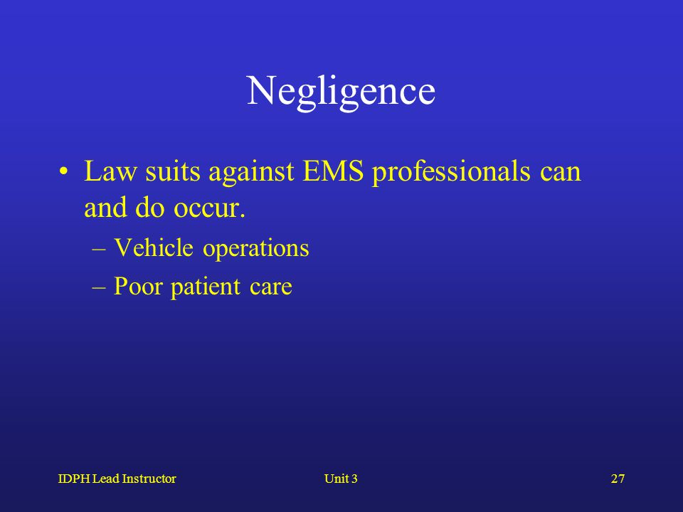 IDPH Lead InstructorUnit 327 Negligence Law suits against EMS professionals can and do occur. –Vehicle operations –Poor patient care