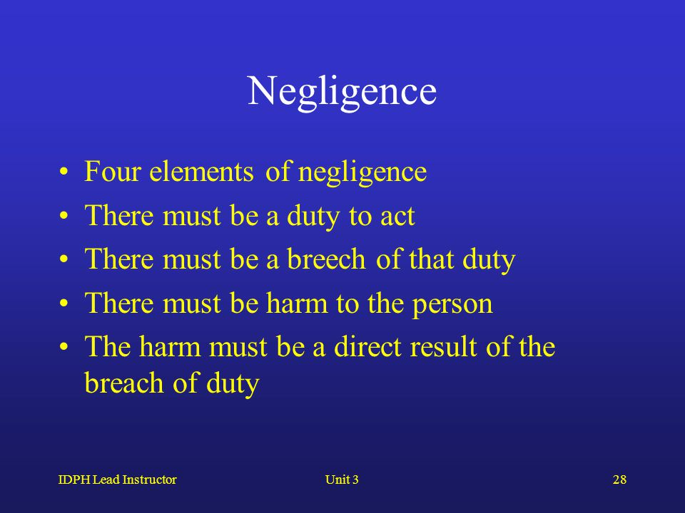 IDPH Lead InstructorUnit 328 Negligence Four elements of negligence There must be a duty to act There must be a breech of that duty There must be harm to the person The harm must be a direct result of the breach of duty