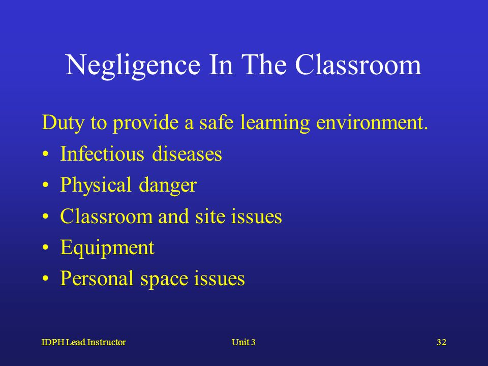 IDPH Lead InstructorUnit 332 Negligence In The Classroom Duty to provide a safe learning environment.