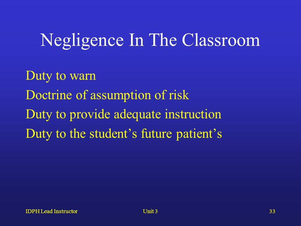 IDPH Lead InstructorUnit 333 Negligence In The Classroom Duty to warn Doctrine of assumption of risk Duty to provide adequate instruction Duty to the student's future patient's