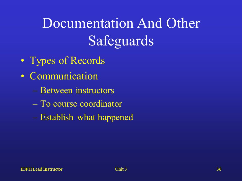 IDPH Lead InstructorUnit 336 Documentation And Other Safeguards Types of Records Communication –Between instructors –To course coordinator –Establish what happened