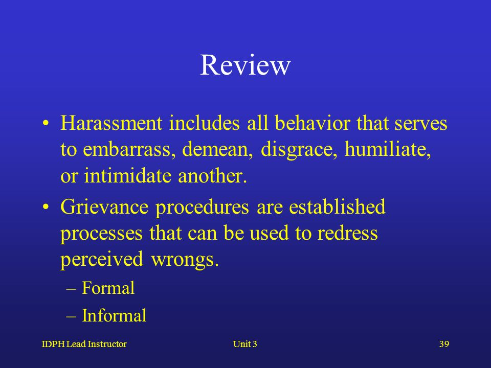 IDPH Lead InstructorUnit 339 Review Harassment includes all behavior that serves to embarrass, demean, disgrace, humiliate, or intimidate another. Gri