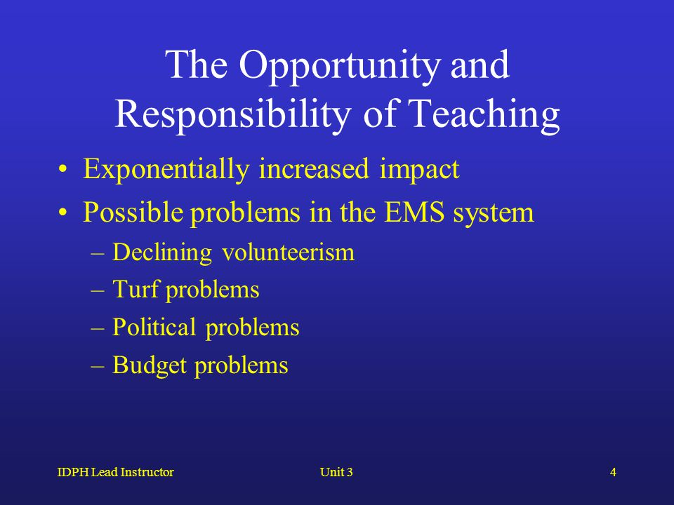 IDPH Lead InstructorUnit 34 The Opportunity and Responsibility of Teaching Exponentially increased impact Possible problems in the EMS system –Declini
