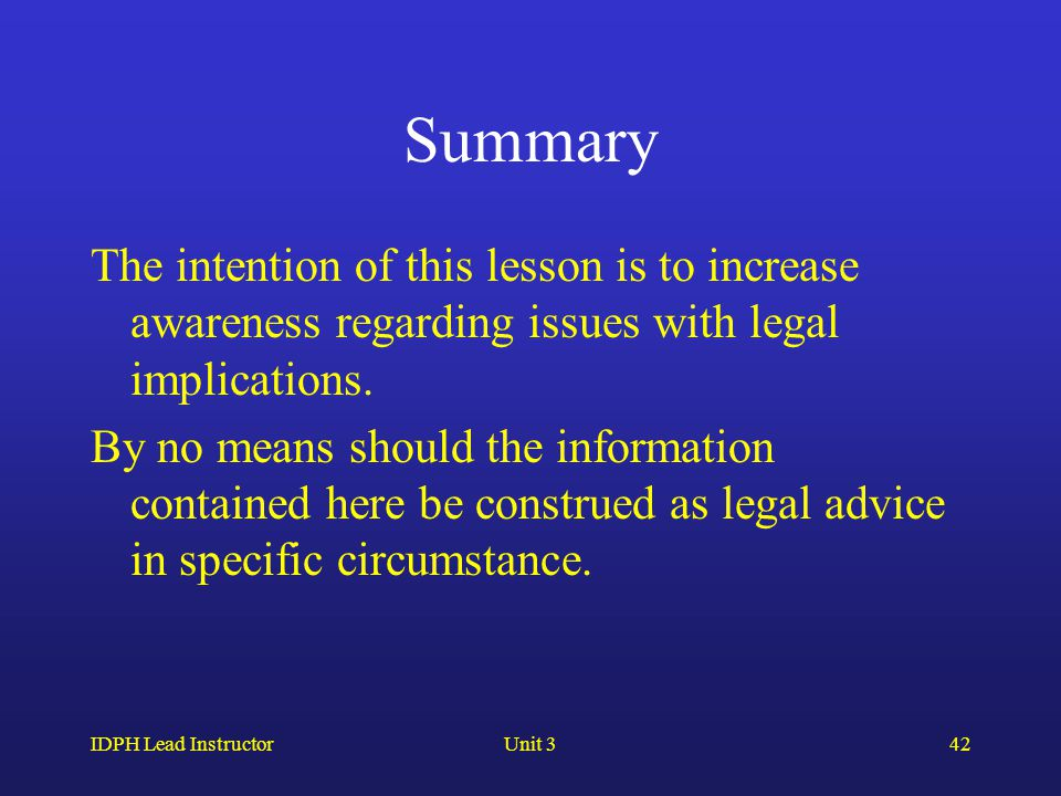 IDPH Lead InstructorUnit 342 Summary The intention of this lesson is to increase awareness regarding issues with legal implications. By no means shoul