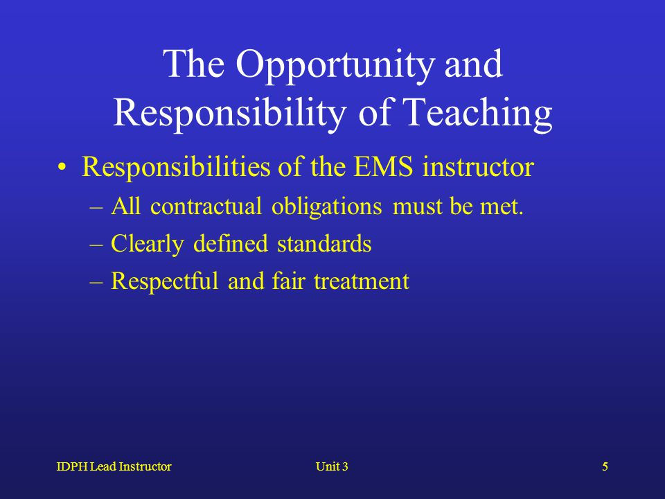 IDPH Lead InstructorUnit 35 The Opportunity and Responsibility of Teaching Responsibilities of the EMS instructor –All contractual obligations must be met.