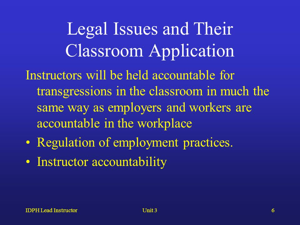 IDPH Lead InstructorUnit 36 Legal Issues and Their Classroom Application Instructors will be held accountable for transgressions in the classroom in much the same way as employers and workers are accountable in the workplace Regulation of employment practices.