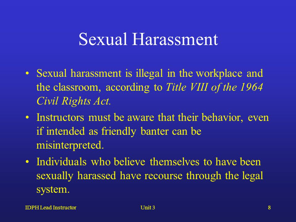 IDPH Lead InstructorUnit 38 Sexual Harassment Sexual harassment is illegal in the workplace and the classroom, according to Title VIII of the 1964 Civil Rights Act.