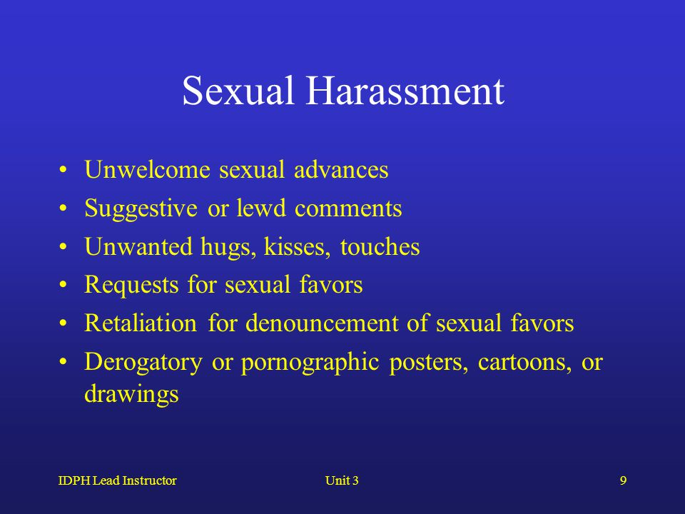 IDPH Lead InstructorUnit 39 Sexual Harassment Unwelcome sexual advances Suggestive or lewd comments Unwanted hugs, kisses, touches Requests for sexual favors Retaliation for denouncement of sexual favors Derogatory or pornographic posters, cartoons, or drawings