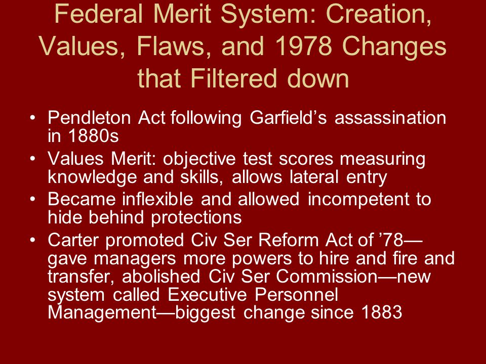 Federal Merit System: Creation, Values, Flaws, and 1978 Changes that Filtered down Pendleton Act following Garfield's assassination in 1880s Values Merit: objective test scores measuring knowledge and skills, allows lateral entry Became inflexible and allowed incompetent to hide behind protections Carter promoted Civ Ser Reform Act of '78— gave managers more powers to hire and fire and transfer, abolished Civ Ser Commission—new system called Executive Personnel Management—biggest change since 1883
