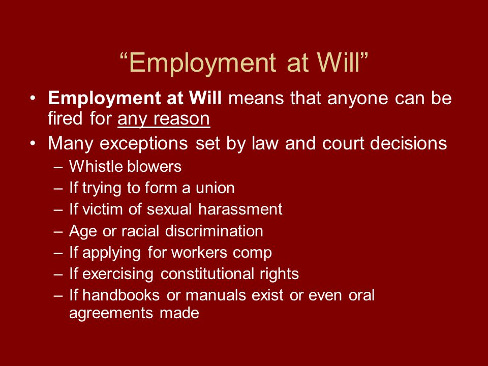 Employment at Will Employment at Will means that anyone can be fired for any reason Many exceptions set by law and court decisions –Whistle blowers –If trying to form a union –If victim of sexual harassment –Age or racial discrimination –If applying for workers comp –If exercising constitutional rights –If handbooks or manuals exist or even oral agreements made