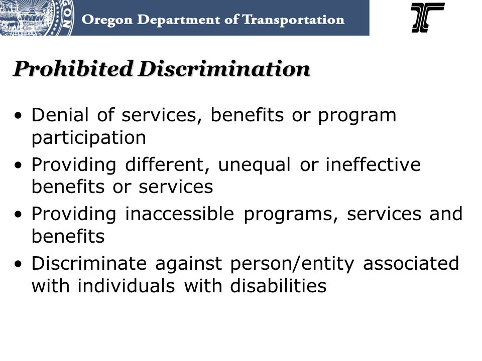 Prohibited Discrimination Denial of services, benefits or program participation Providing different, unequal or ineffective benefits or services Providing inaccessible programs, services and benefits Discriminate against person/entity associated with individuals with disabilities