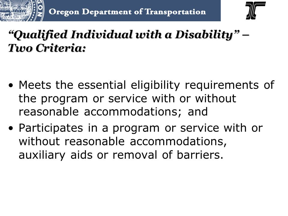 Qualified Individual with a Disability – Two Criteria: Meets the essential eligibility requirements of the program or service with or without reasonable accommodations; and Participates in a program or service with or without reasonable accommodations, auxiliary aids or removal of barriers.