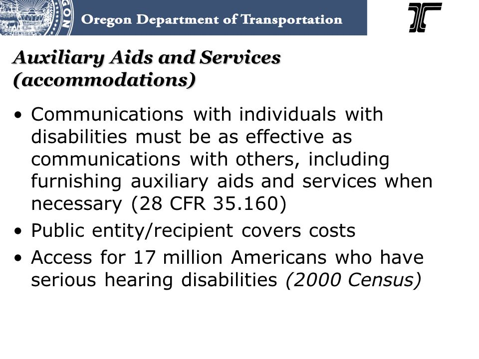 Auxiliary Aids and Services (accommodations) Communications with individuals with disabilities must be as effective as communications with others, including furnishing auxiliary aids and services when necessary (28 CFR 35.160) Public entity/recipient covers costs Access for 17 million Americans who have serious hearing disabilities (2000 Census)