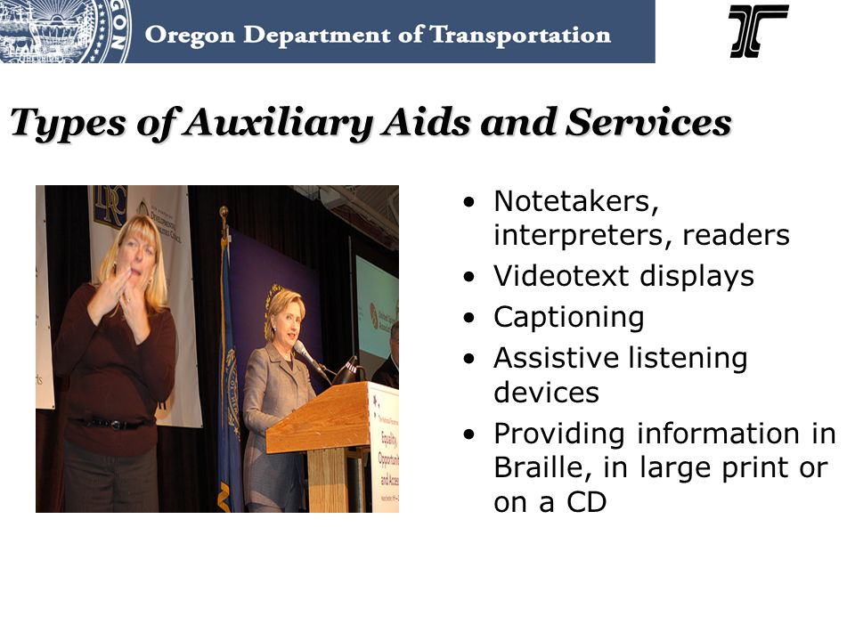 Types of Auxiliary Aids and Services Notetakers, interpreters, readers Videotext displays Captioning Assistive listening devices Providing information in Braille, in large print or on a CD